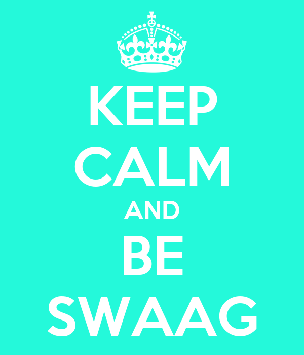 KEEP CALM AND BE SWAAG
