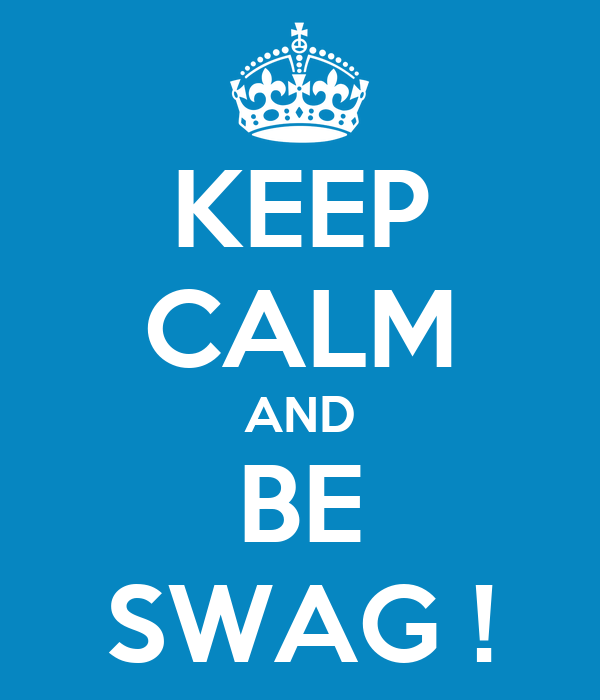 KEEP CALM AND BE SWAG !
