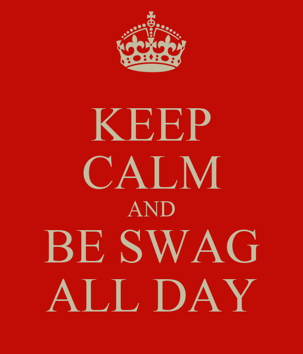 KEEP CALM AND BE SWAG ALL DAY
