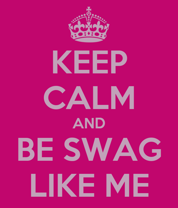 KEEP CALM AND BE SWAG LIKE ME