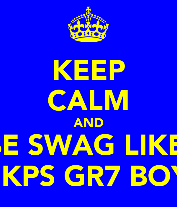 KEEP CALM AND BE SWAG LIKE  THE KPS GR7 BOYS :p