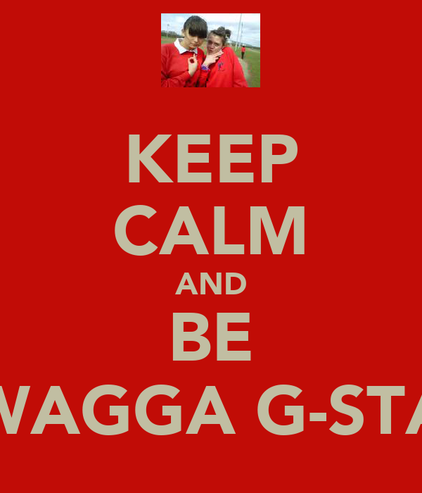 KEEP CALM AND BE SWAGGA G-STAR