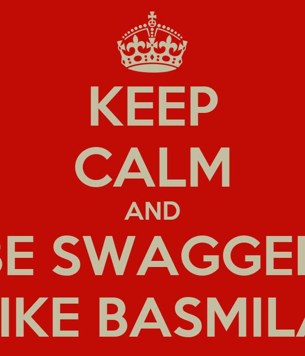 KEEP CALM AND BE SWAGGED LIKE BASMILA