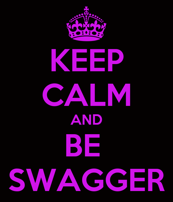 KEEP CALM AND BE  SWAGGER