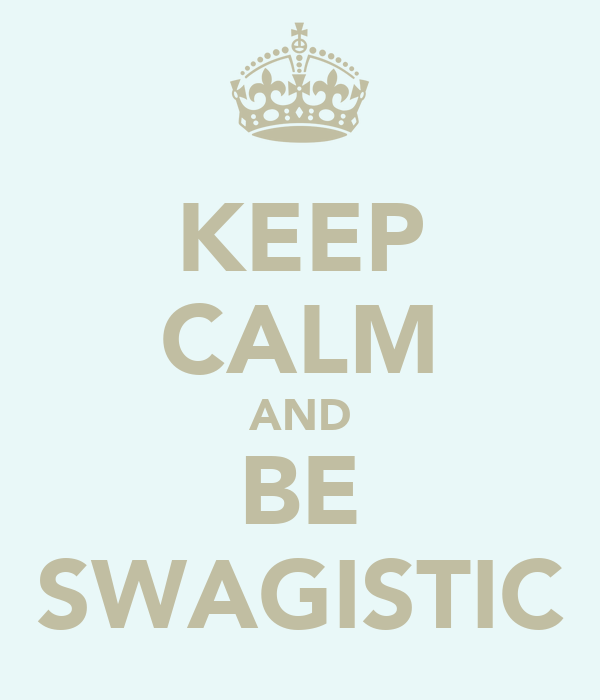 KEEP CALM AND BE SWAGISTIC