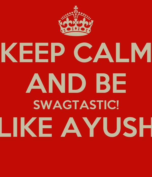 KEEP CALM AND BE SWAGTASTIC! LIKE AYUSH