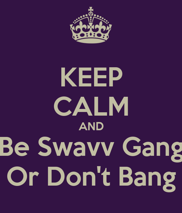 KEEP CALM AND Be Swavv Gang Or Don't Bang