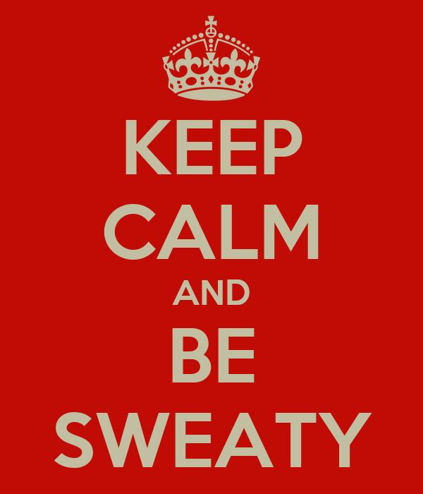 KEEP CALM AND BE SWEATY
