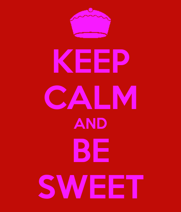 KEEP CALM AND BE SWEET