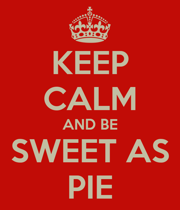 KEEP CALM AND BE SWEET AS PIE