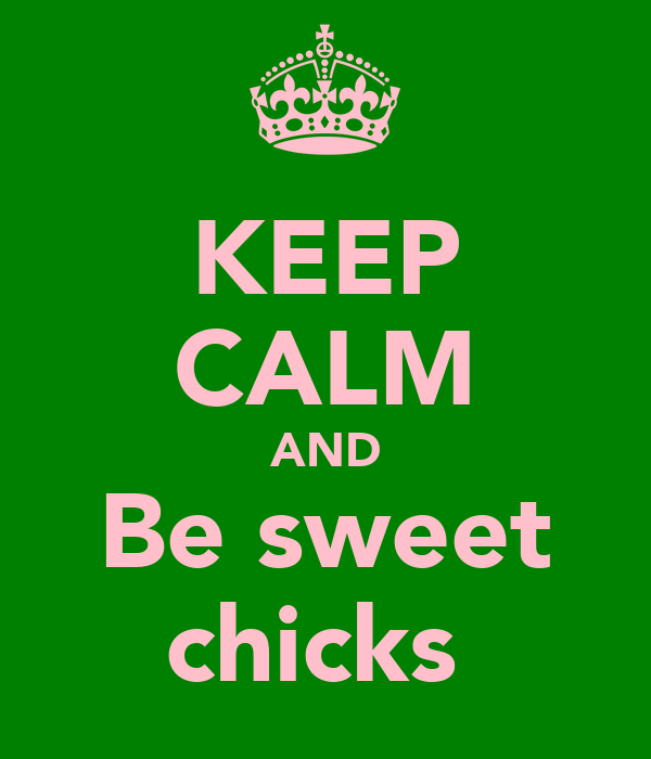 KEEP CALM AND Be sweet chicks