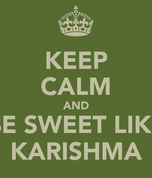 KEEP CALM AND BE SWEET LIKE KARISHMA