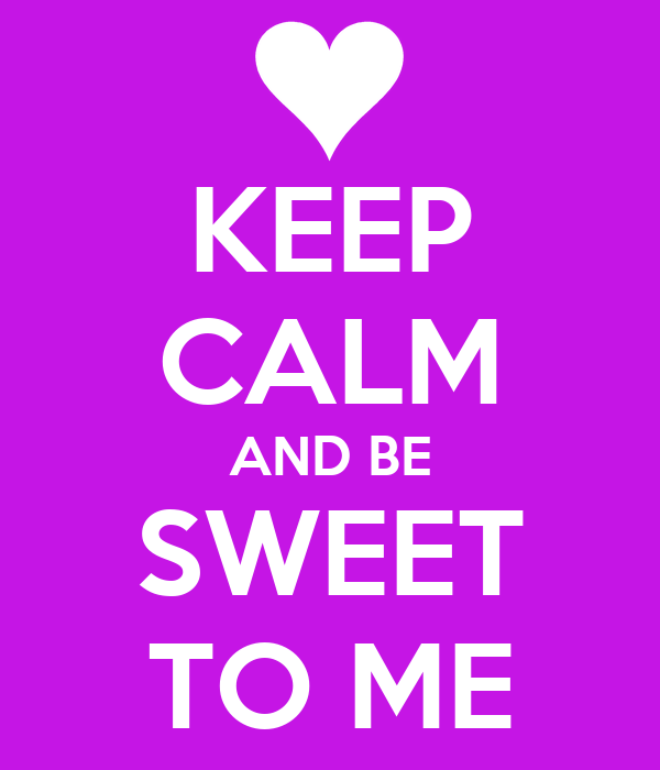KEEP CALM AND BE SWEET TO ME