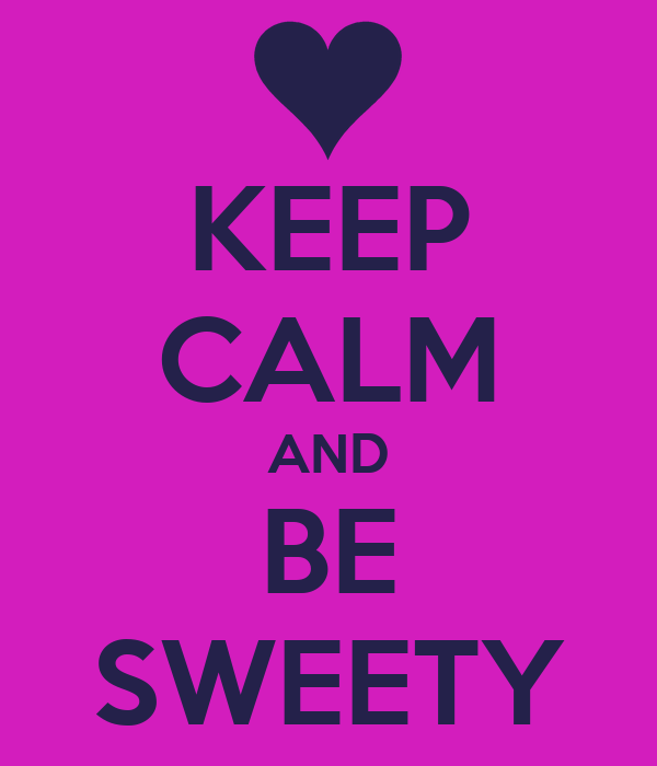KEEP CALM AND BE SWEETY