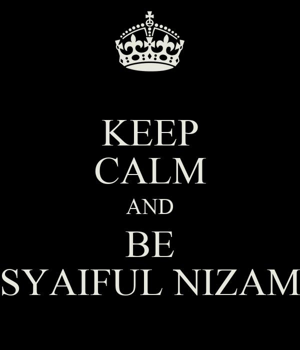 KEEP CALM AND BE SYAIFUL NIZAM