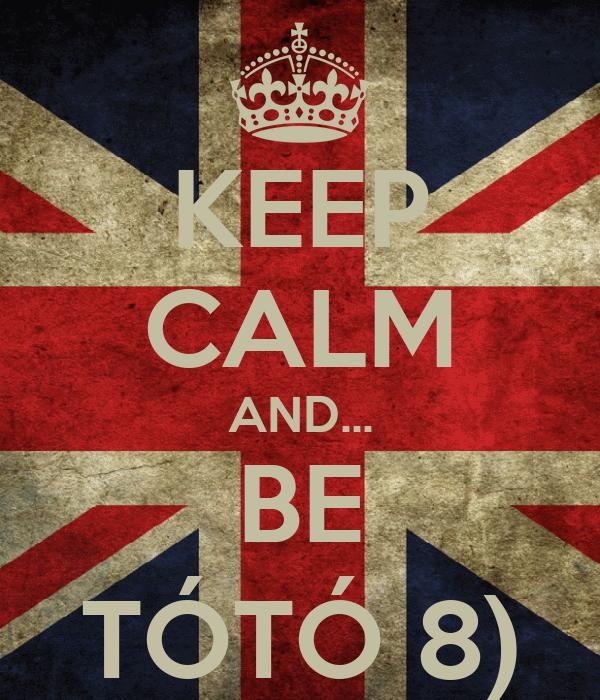 KEEP CALM AND... BE TÓTÓ 8)