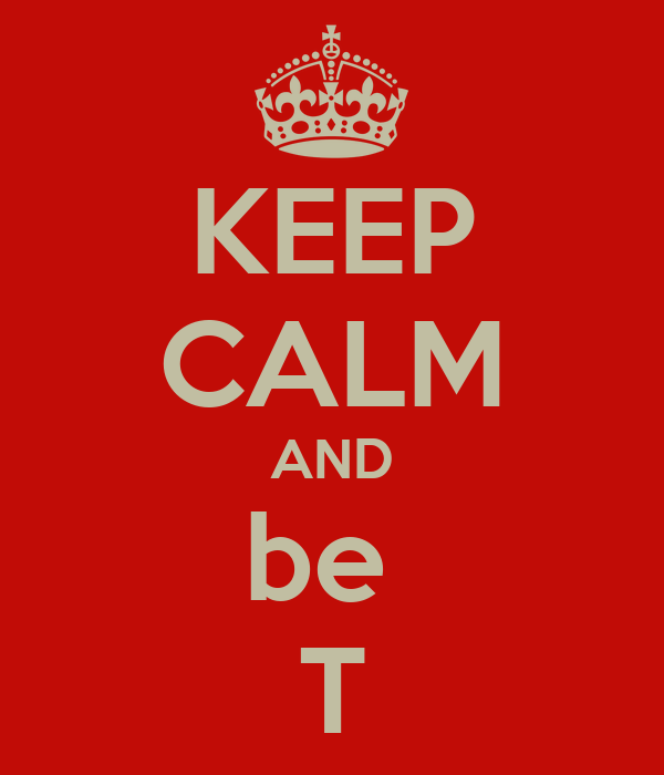 KEEP CALM AND be  T