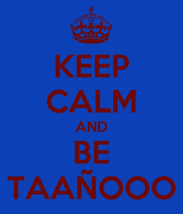 KEEP CALM AND BE TAAÑOOO