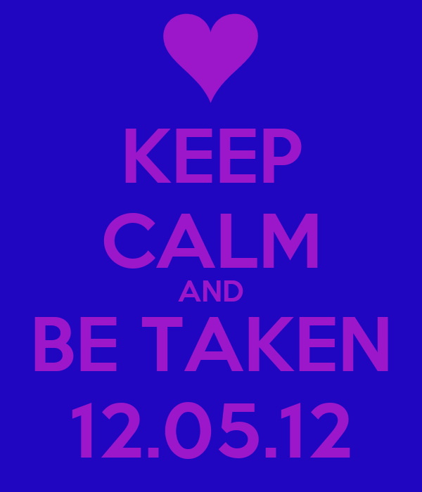 KEEP CALM AND BE TAKEN 12.05.12