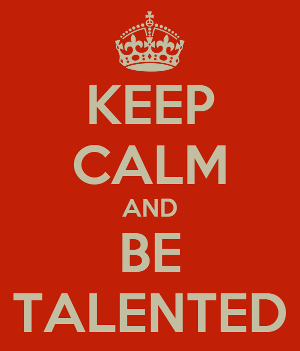 KEEP CALM AND BE TALENTED