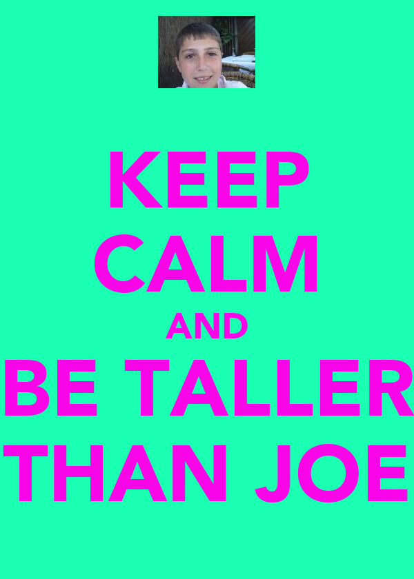 KEEP CALM AND BE TALLER THAN JOE