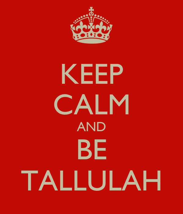 KEEP CALM AND BE TALLULAH
