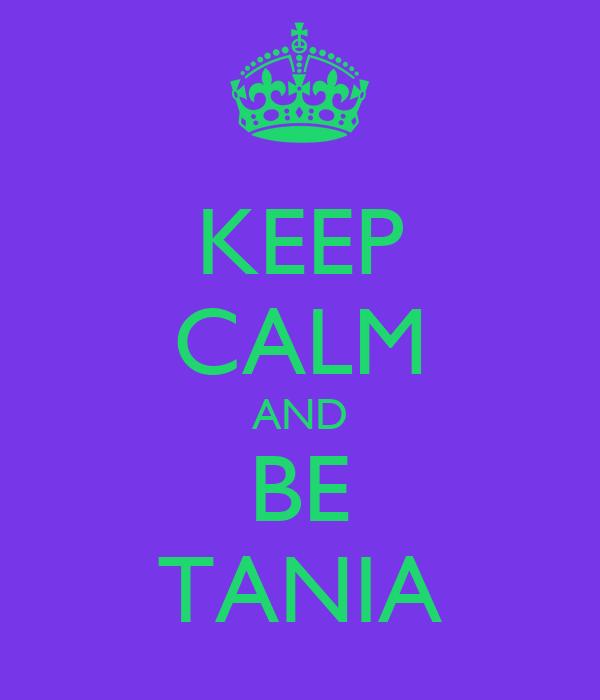 KEEP CALM AND BE TANIA