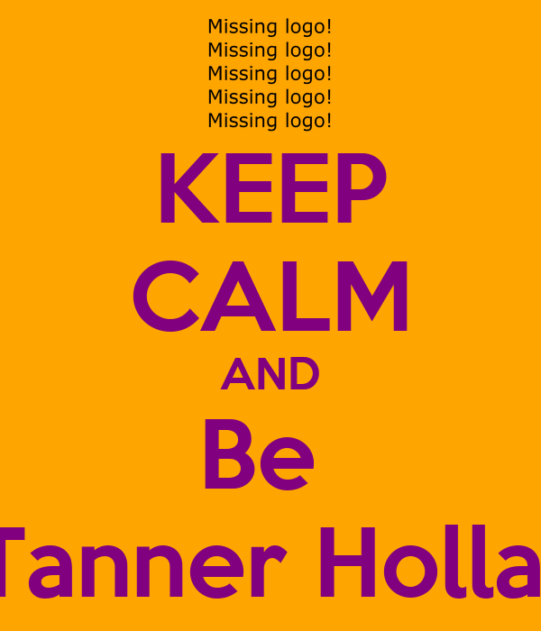 KEEP CALM AND Be  Tanner Holla