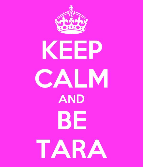KEEP CALM AND BE TARA