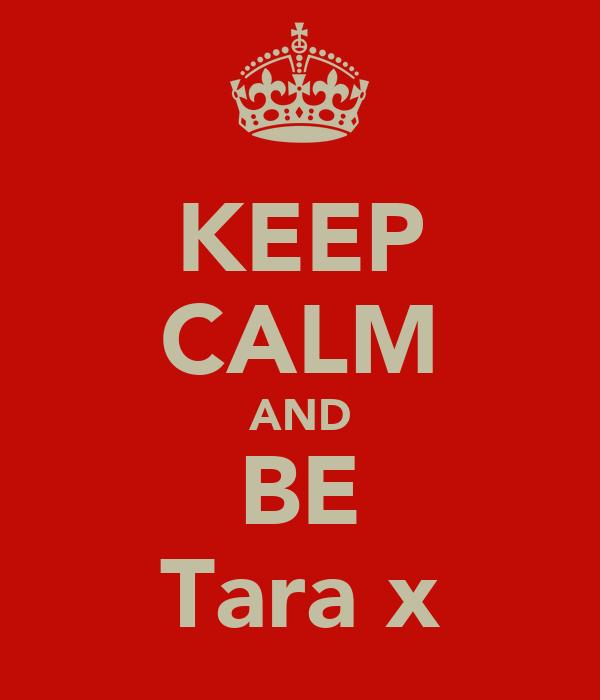 KEEP CALM AND BE Tara x