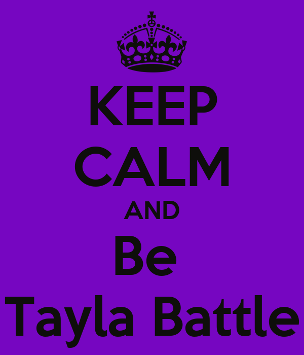 KEEP CALM AND Be  Tayla Battle