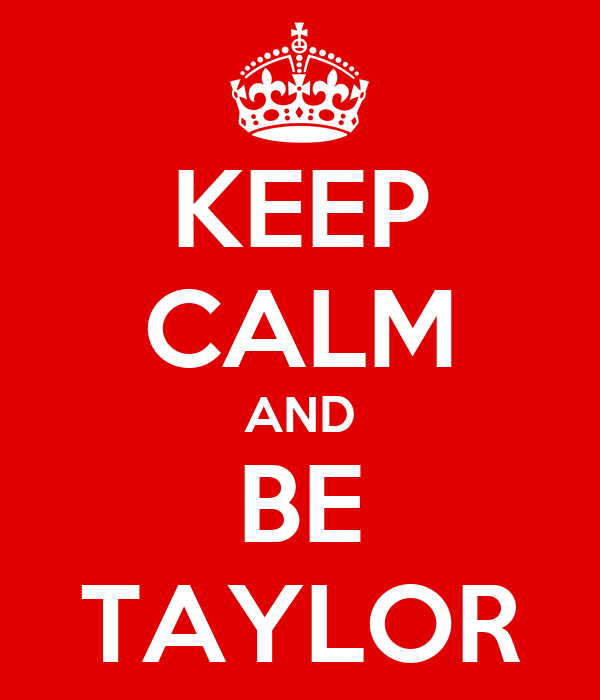 KEEP CALM AND BE TAYLOR