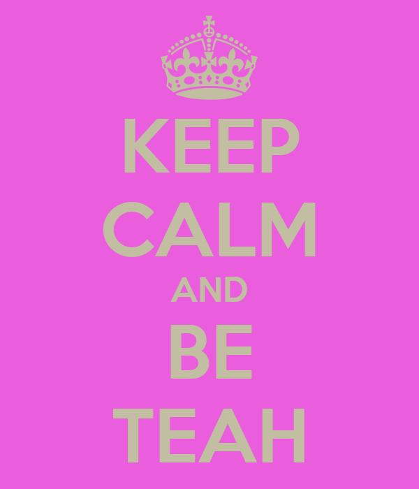 KEEP CALM AND BE TEAH