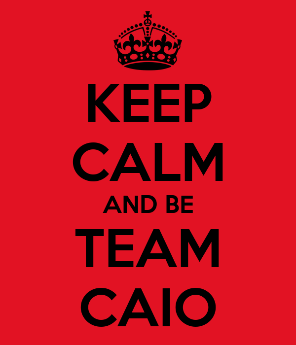 KEEP CALM AND BE TEAM CAIO
