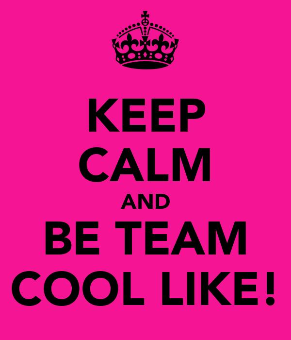 KEEP CALM AND BE TEAM COOL LIKE!