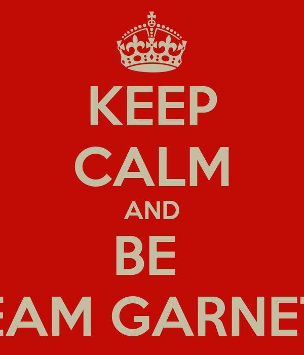 KEEP CALM AND BE  TEAM GARNETT