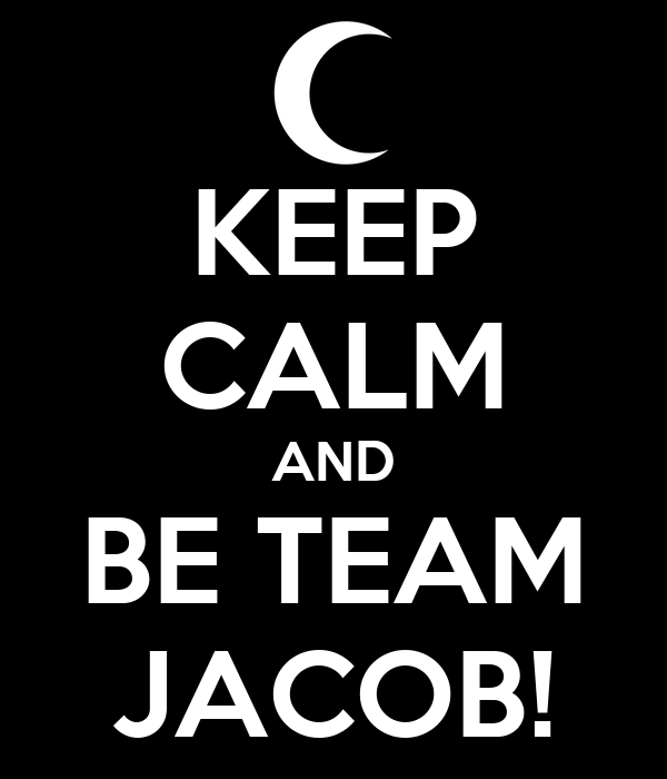 KEEP CALM AND BE TEAM JACOB!