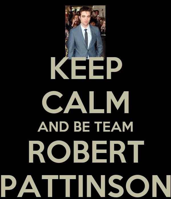 KEEP CALM AND BE TEAM ROBERT PATTINSON