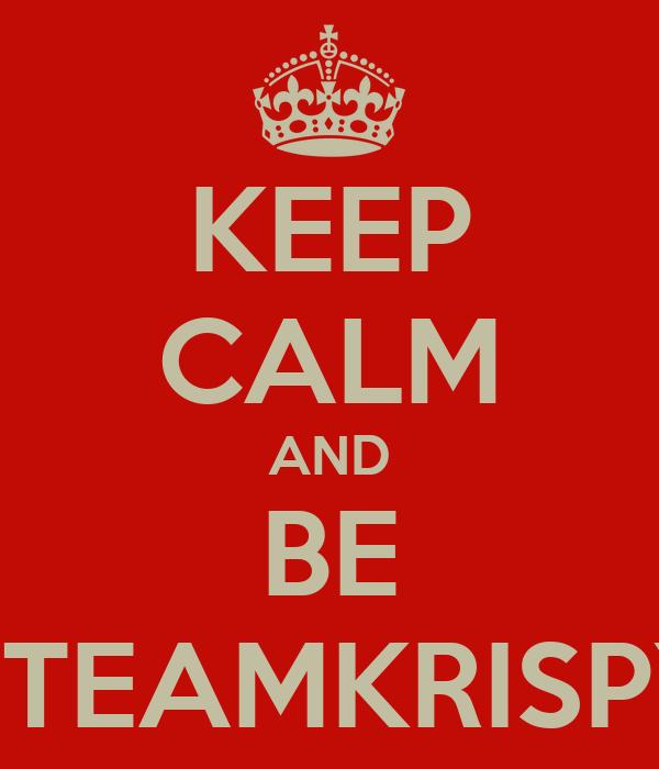 KEEP CALM AND BE #TEAMKRISPY