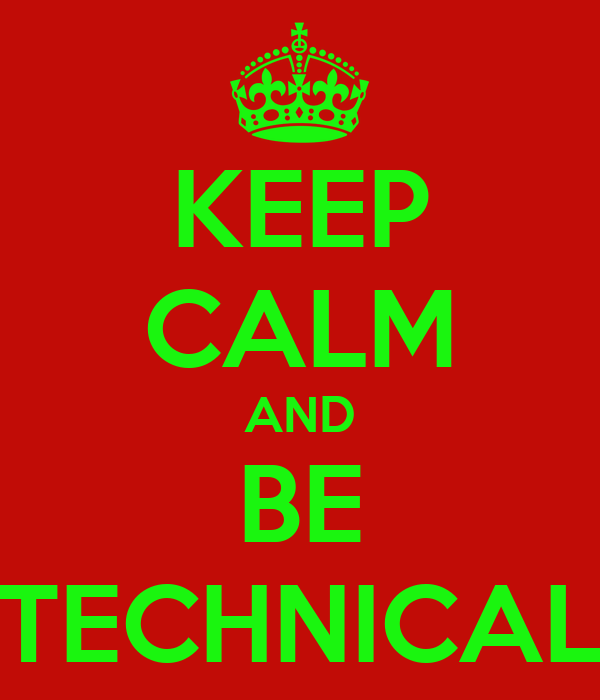 KEEP CALM AND BE TECHNICAL