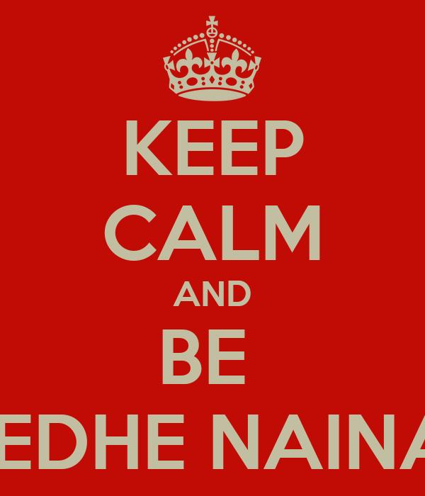 KEEP CALM AND BE  TEDHE NAINA