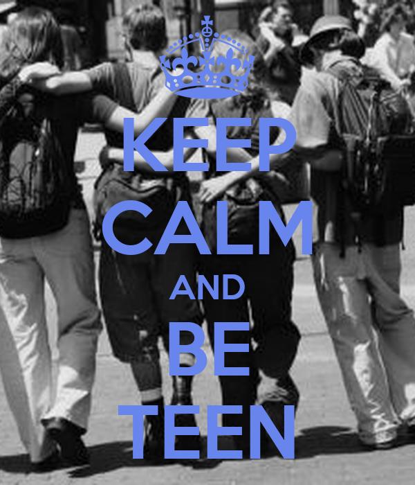 KEEP CALM AND BE TEEN