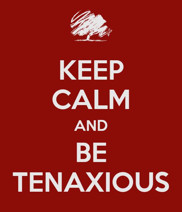 KEEP CALM AND BE TENAXIOUS