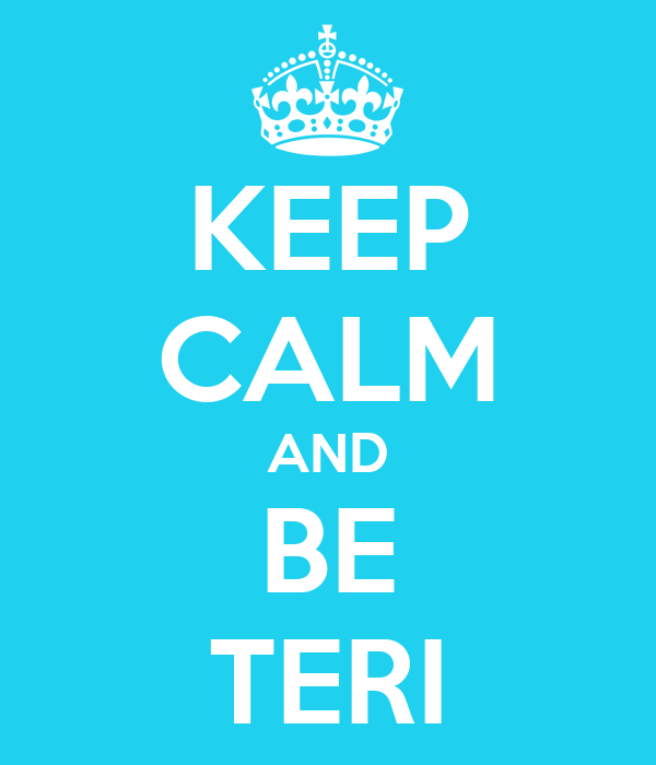 KEEP CALM AND BE TERI