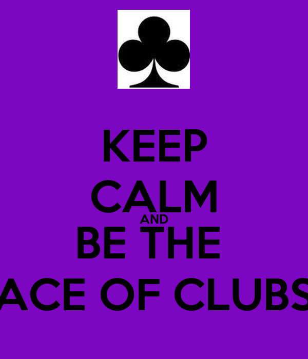 KEEP CALM AND BE THE  ACE OF CLUBS