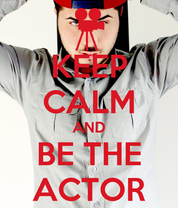 KEEP CALM AND BE THE ACTOR