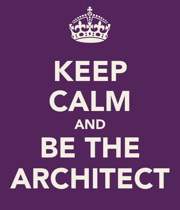 KEEP CALM AND BE THE ARCHITECT