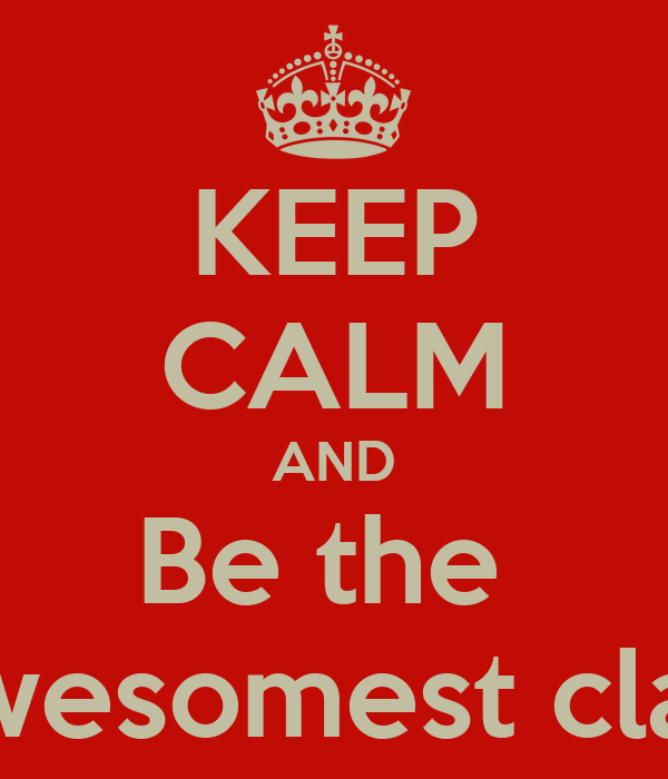 KEEP CALM AND Be the  Awesomest class
