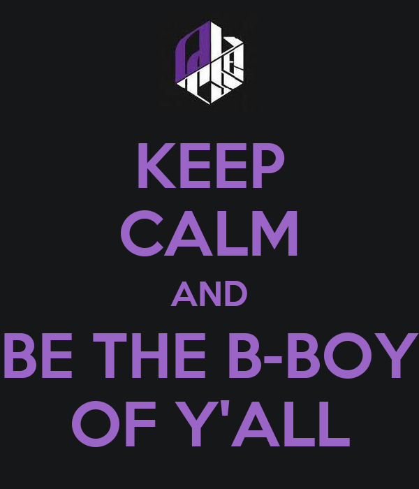 KEEP CALM AND BE THE B-BOY OF Y'ALL