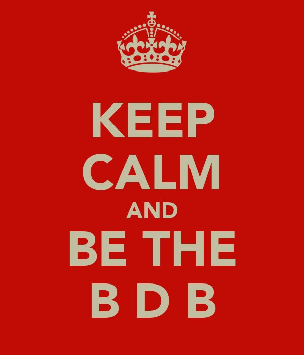 KEEP CALM AND BE THE B D B
